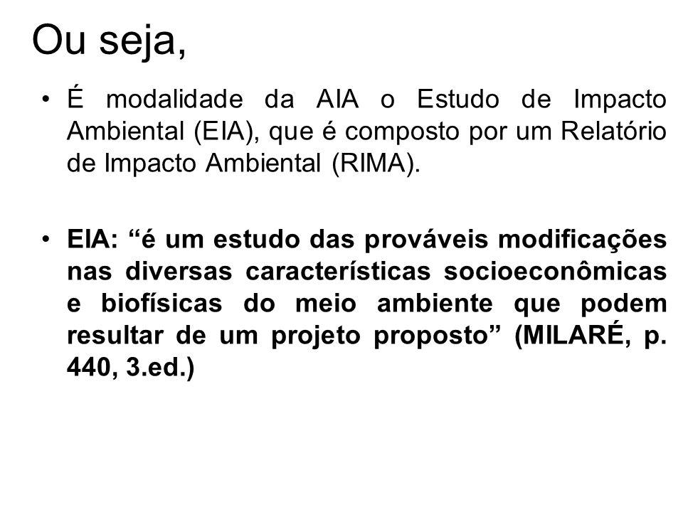 Ou seja, É modalidade da AIA o Estudo de Impacto Ambiental (EIA), que é composto por um Relatório de Impacto Ambiental (RIMA). EIA: é um estudo das pr