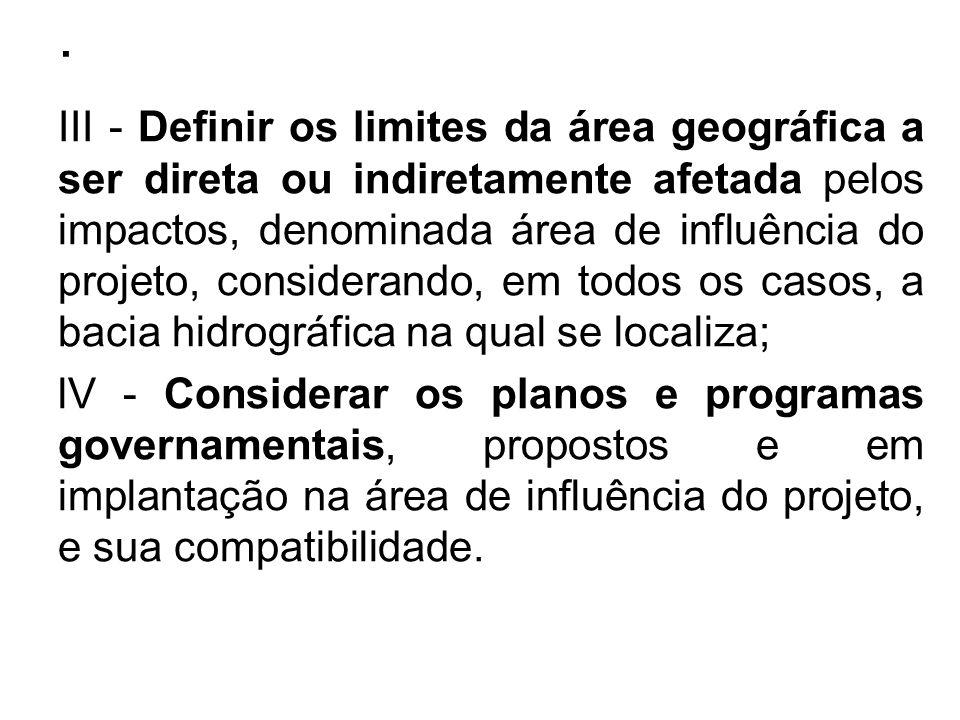 . III - Definir os limites da área geográfica a ser direta ou indiretamente afetada pelos impactos, denominada área de influência do projeto, consider