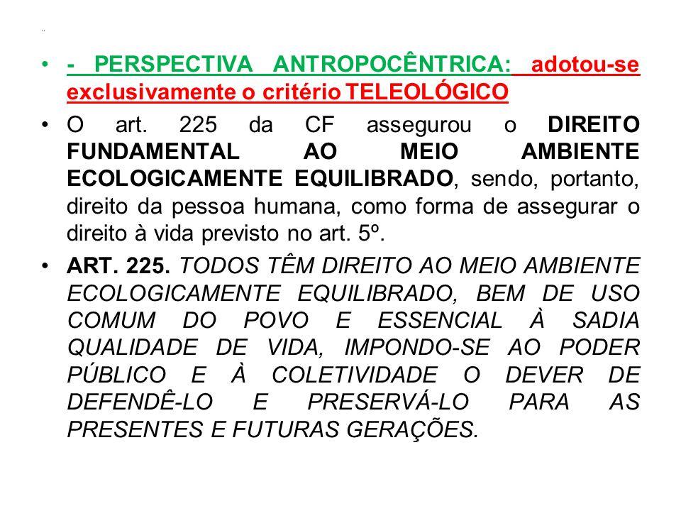 .. - PERSPECTIVA ANTROPOCÊNTRICA: adotou-se exclusivamente o critério TELEOLÓGICO O art. 225 da CF assegurou o DIREITO FUNDAMENTAL AO MEIO AMBIENTE EC