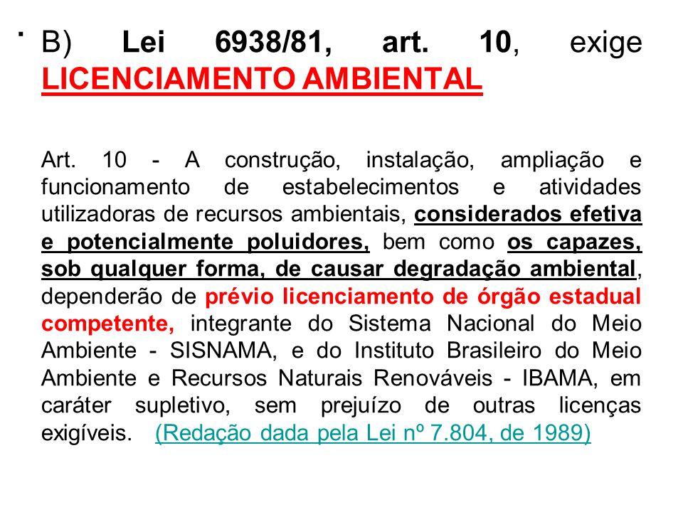 . B) Lei 6938/81, art. 10, exige LICENCIAMENTO AMBIENTAL Art. 10 - A construção, instalação, ampliação e funcionamento de estabelecimentos e atividade