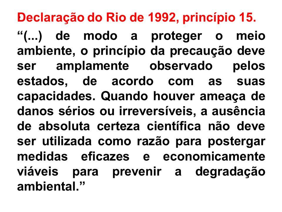 . Declaração do Rio de 1992, princípio 15. (...) de modo a proteger o meio ambiente, o princípio da precaução deve ser amplamente observado pelos esta
