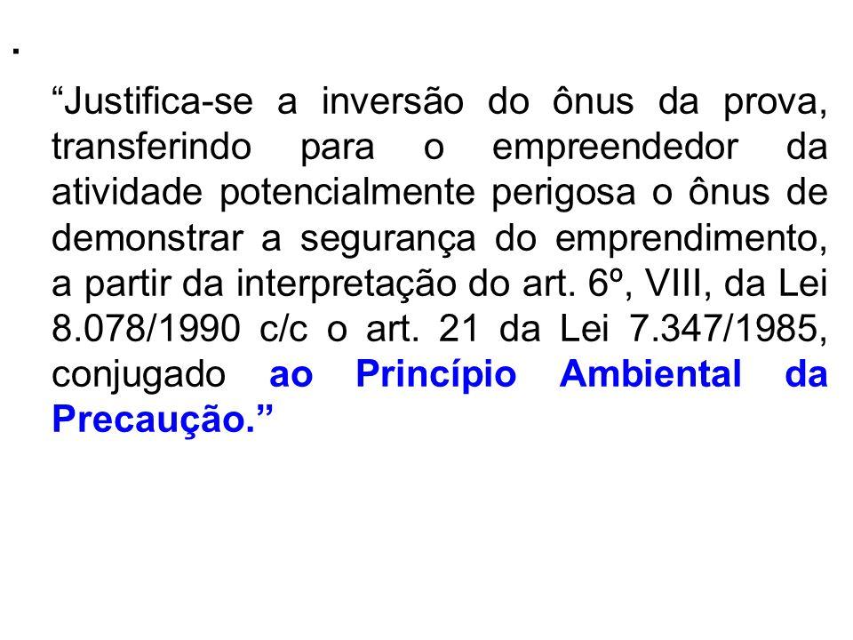 . Justifica-se a inversão do ônus da prova, transferindo para o empreendedor da atividade potencialmente perigosa o ônus de demonstrar a segurança do