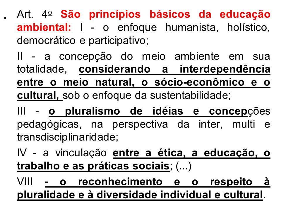 . Art. 4 o São princípios básicos da educação ambiental: I - o enfoque humanista, holístico, democrático e participativo; II - a concepção do meio amb