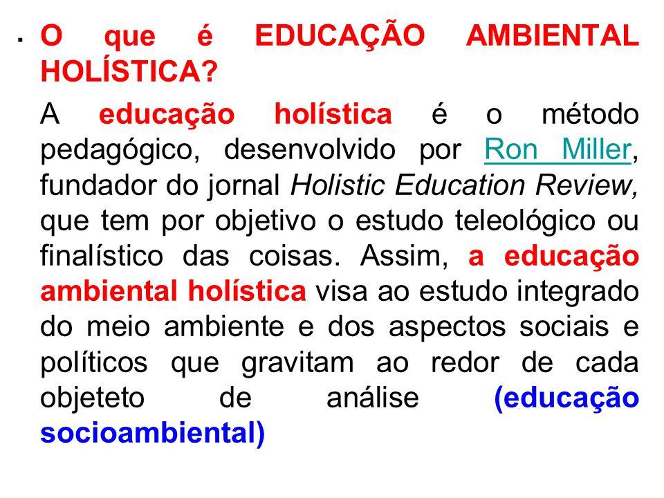 . O que é EDUCAÇÃO AMBIENTAL HOLÍSTICA? A educação holística é o método pedagógico, desenvolvido por Ron Miller, fundador do jornal Holistic Education