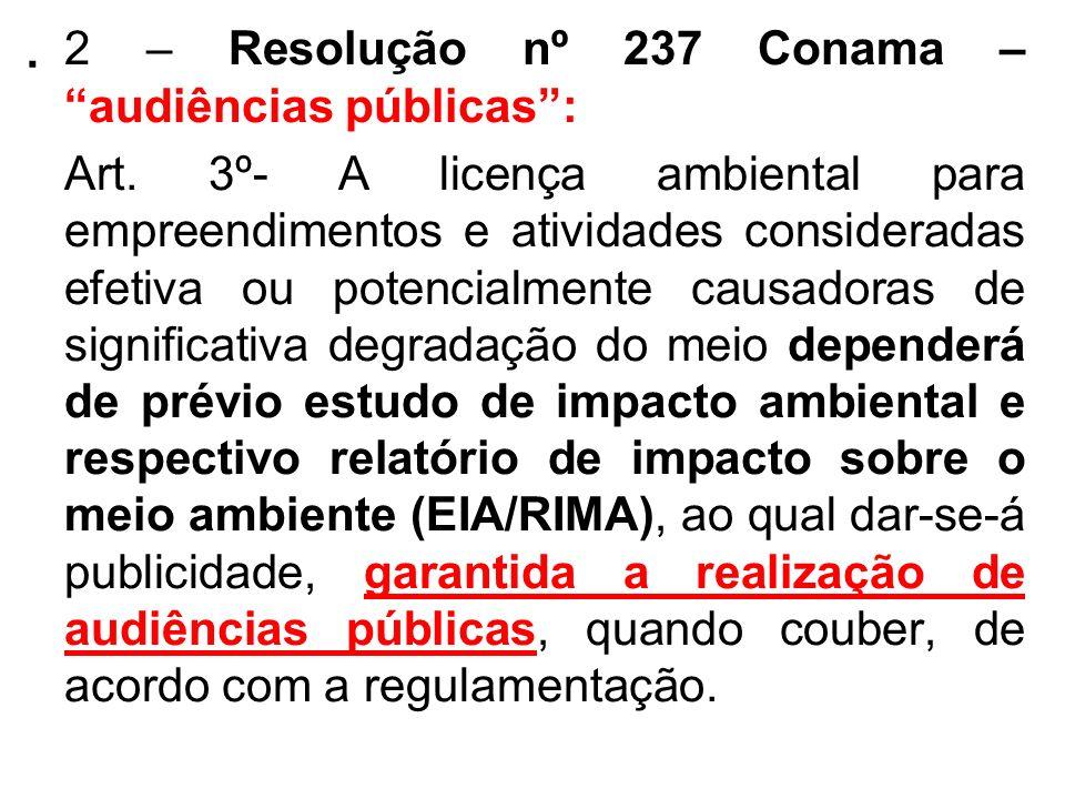 . 2 – Resolução nº 237 Conama – audiências públicas: Art. 3º- A licença ambiental para empreendimentos e atividades consideradas efetiva ou potencialm