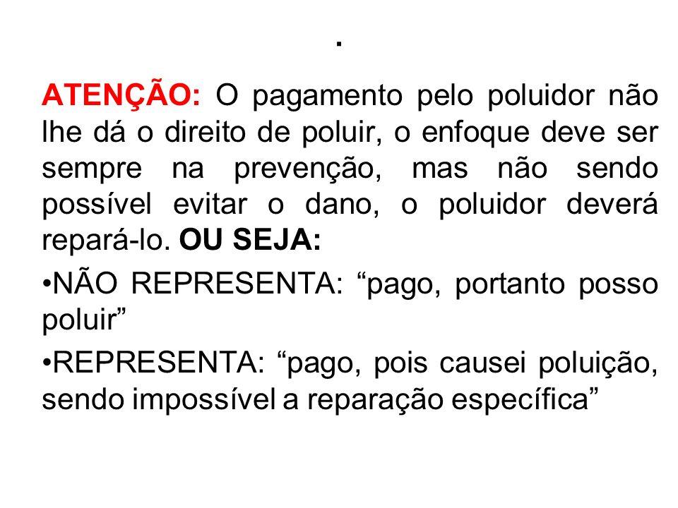 . ATENÇÃO: O pagamento pelo poluidor não lhe dá o direito de poluir, o enfoque deve ser sempre na prevenção, mas não sendo possível evitar o dano, o p