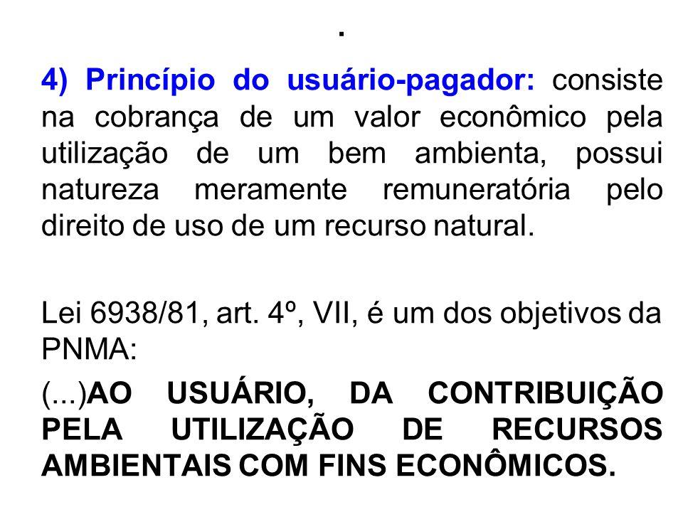 . 4) Princípio do usuário-pagador: consiste na cobrança de um valor econômico pela utilização de um bem ambienta, possui natureza meramente remunerató