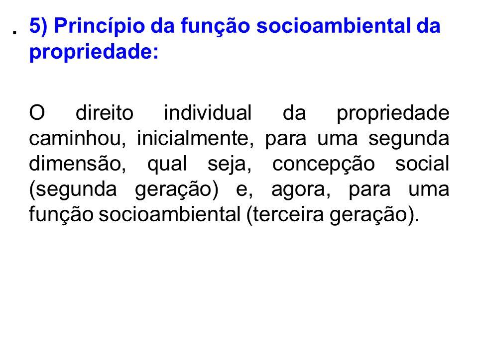 . 5) Princípio da função socioambiental da propriedade: O direito individual da propriedade caminhou, inicialmente, para uma segunda dimensão, qual se