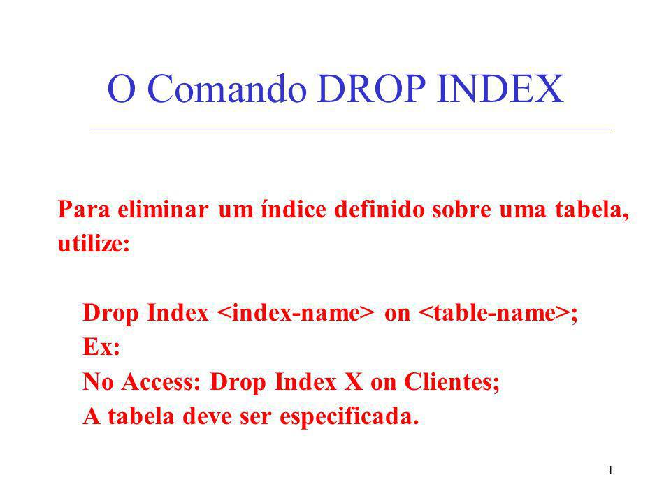 1 O Comando DROP INDEX Para eliminar um índice definido sobre uma tabela, utilize: Drop Index on ; Ex: No Access: Drop Index X on Clientes; A tabela d
