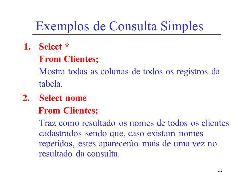 11 Exemplos de Consulta Simples 1.Select * From Clientes; Mostra todas as colunas de todos os registros da tabela. 2. Select nome From Clientes; Traz