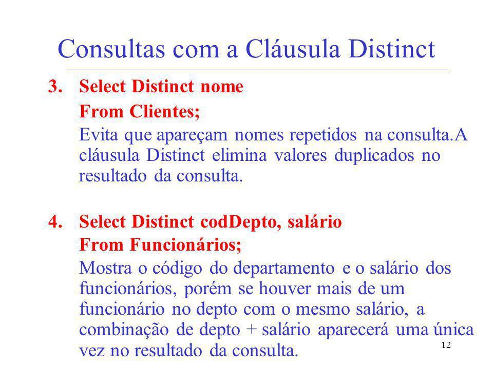 12 Consultas com a Cláusula Distinct 3. Select Distinct nome From Clientes; Evita que apareçam nomes repetidos na consulta.A cláusula Distinct elimina