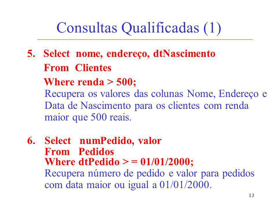 13 Consultas Qualificadas (1) 5. Select nome, endereço, dtNascimento From Clientes Where renda > 500; Recupera os valores das colunas Nome, Endereço e