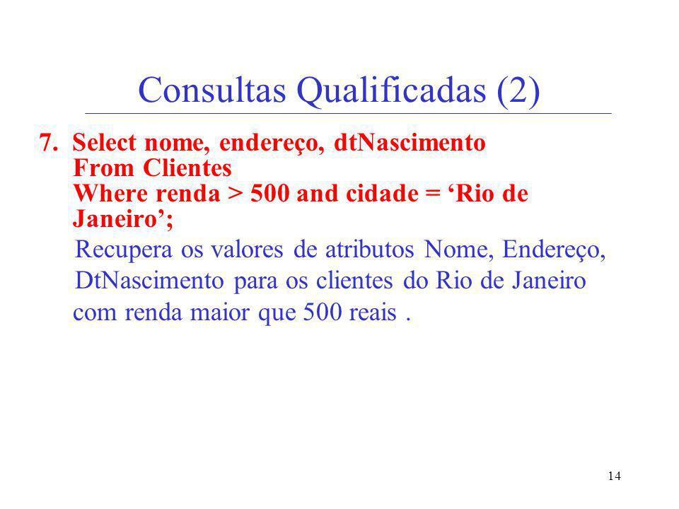 14 Consultas Qualificadas (2) 7. Select nome, endereço, dtNascimento From Clientes Where renda > 500 and cidade = Rio de Janeiro; Recupera os valores