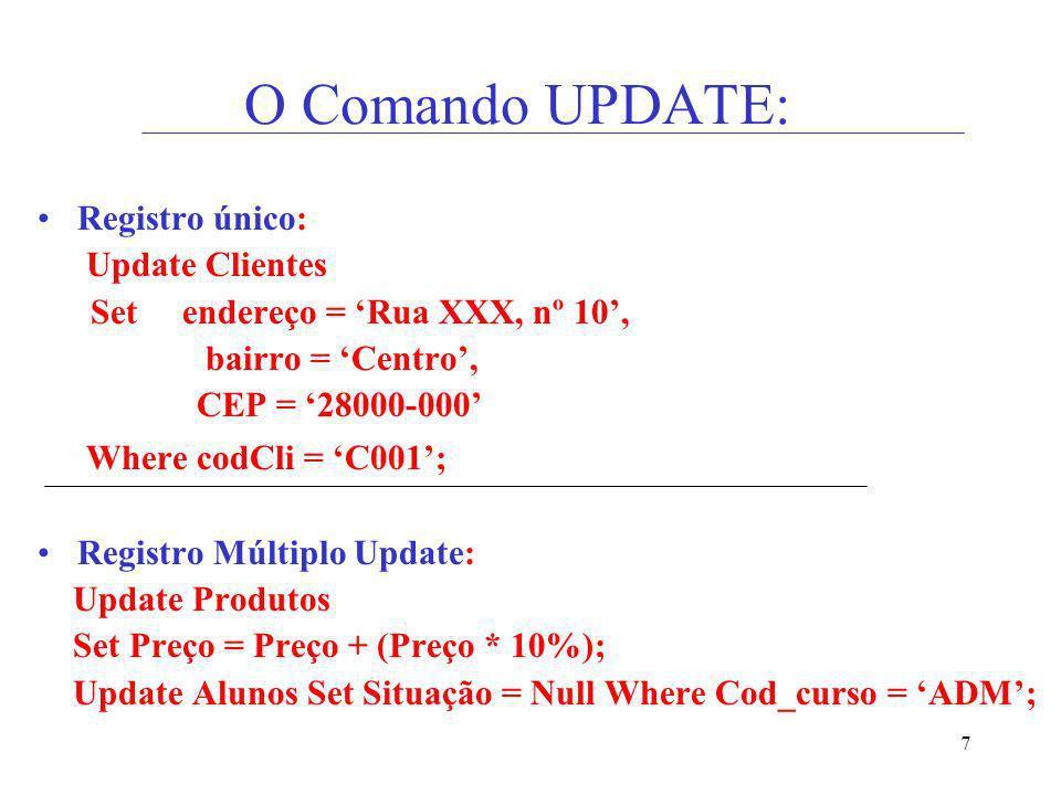 7 O Comando UPDATE: Registro único: Update Clientes Set endereço = Rua XXX, nº 10, bairro = Centro, CEP = 28000-000 Where codCli = C001; Registro Múlt