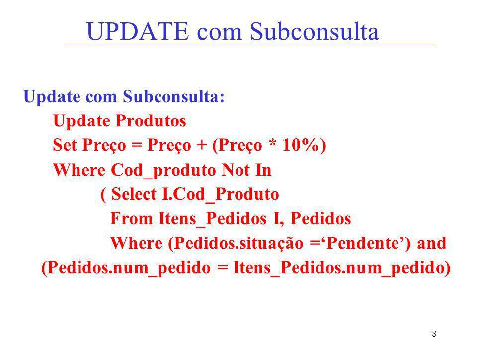 8 UPDATE com Subconsulta Update com Subconsulta: Update Produtos Set Preço = Preço + (Preço * 10%) Where Cod_produto Not In ( Select I.Cod_Produto Fro