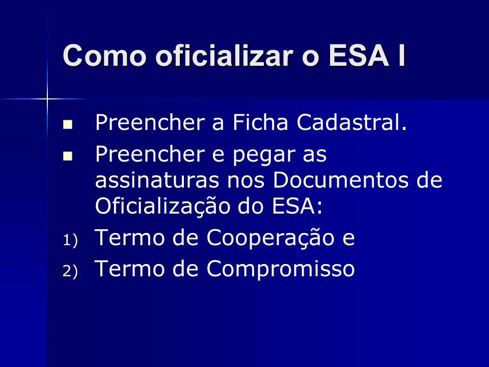 Como oficializar o ESA I Preencher a Ficha Cadastral. Preencher e pegar as assinaturas nos Documentos de Oficialização do ESA: 1) Termo de Cooperação