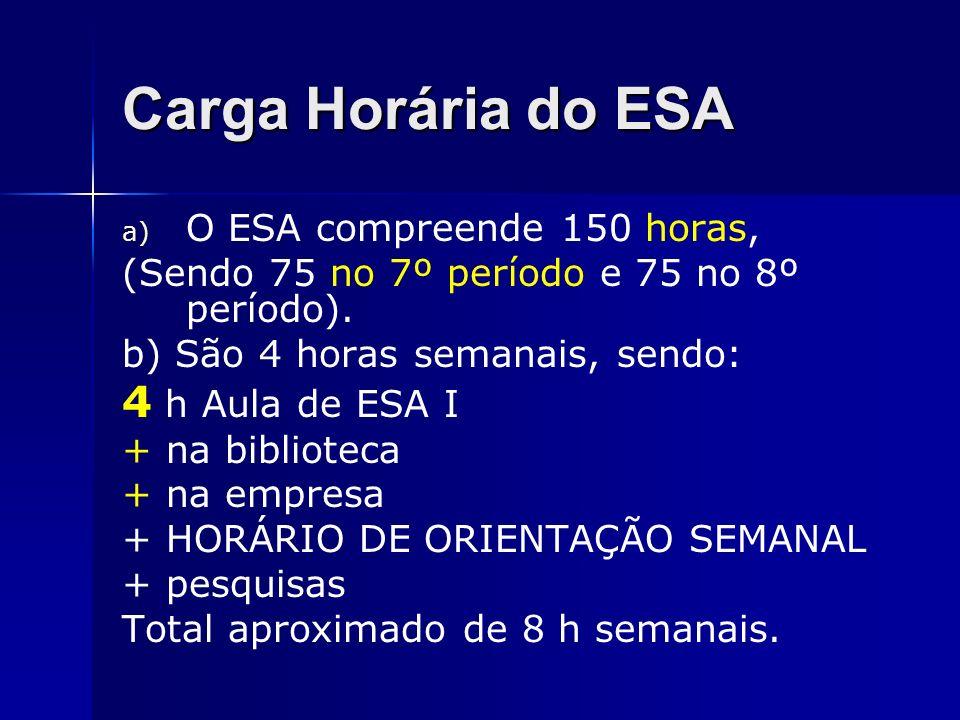 Carga Horária do ESA a) O ESA compreende 150 horas, (Sendo 75 no 7º período e 75 no 8º período). b) São 4 horas semanais, sendo: 4 h Aula de ESA I + n