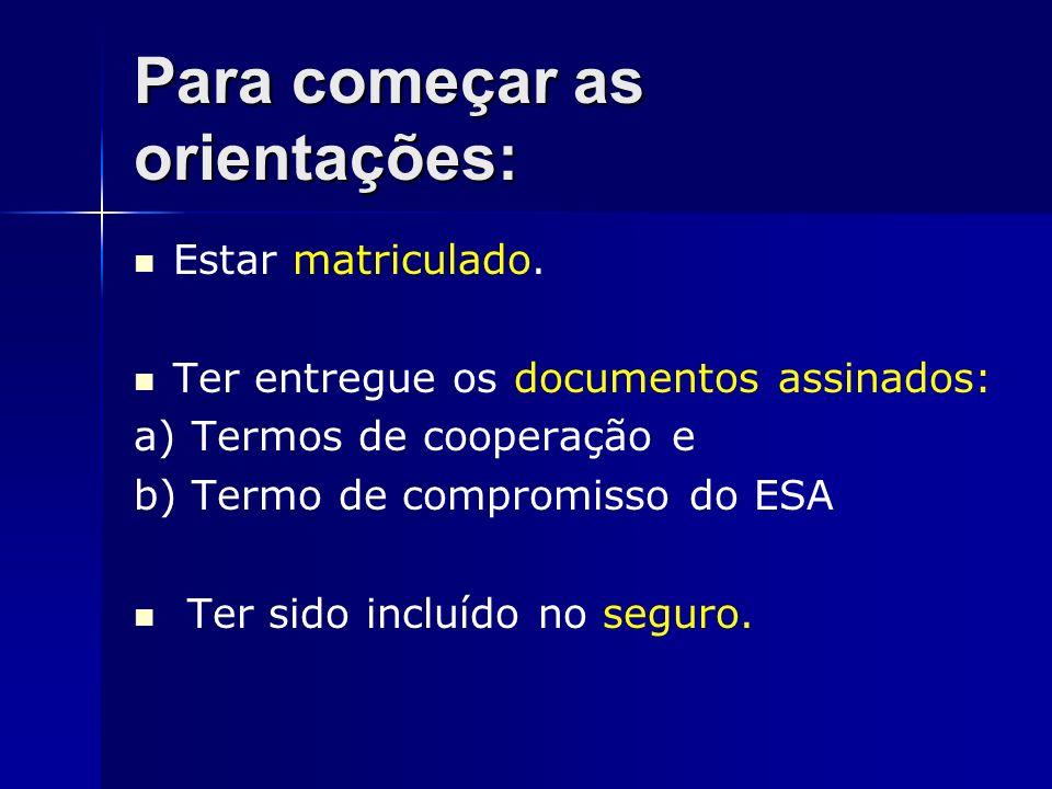 Para começar as orientações: Estar matriculado. Ter entregue os documentos assinados: a) Termos de cooperação e b) Termo de compromisso do ESA Ter sid