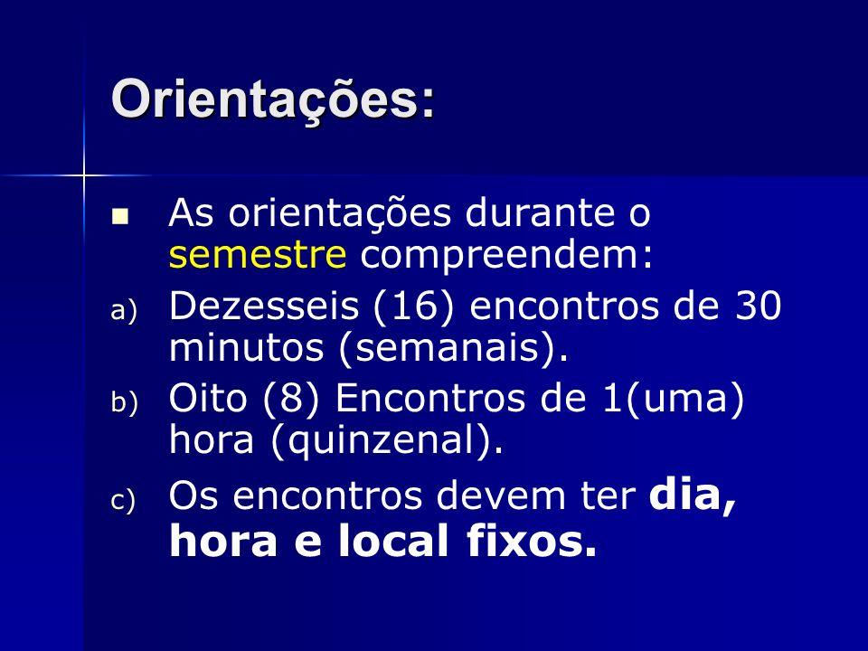 Orientações: As orientações durante o semestre compreendem: a) Dezesseis (16) encontros de 30 minutos (semanais). b) Oito (8) Encontros de 1(uma) hora
