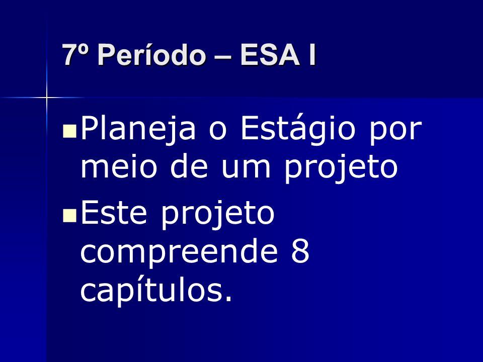 7º Período – ESA I Planeja o Estágio por meio de um projeto Este projeto compreende 8 capítulos.