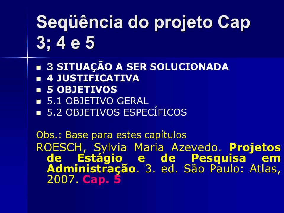Seqüência do projeto Cap 3; 4 e 5 3 SITUAÇÃO A SER SOLUCIONADA 4 JUSTIFICATIVA 5 OBJETIVOS 5.1 OBJETIVO GERAL 5.2 OBJETIVOS ESPECÍFICOS Obs.: Base par