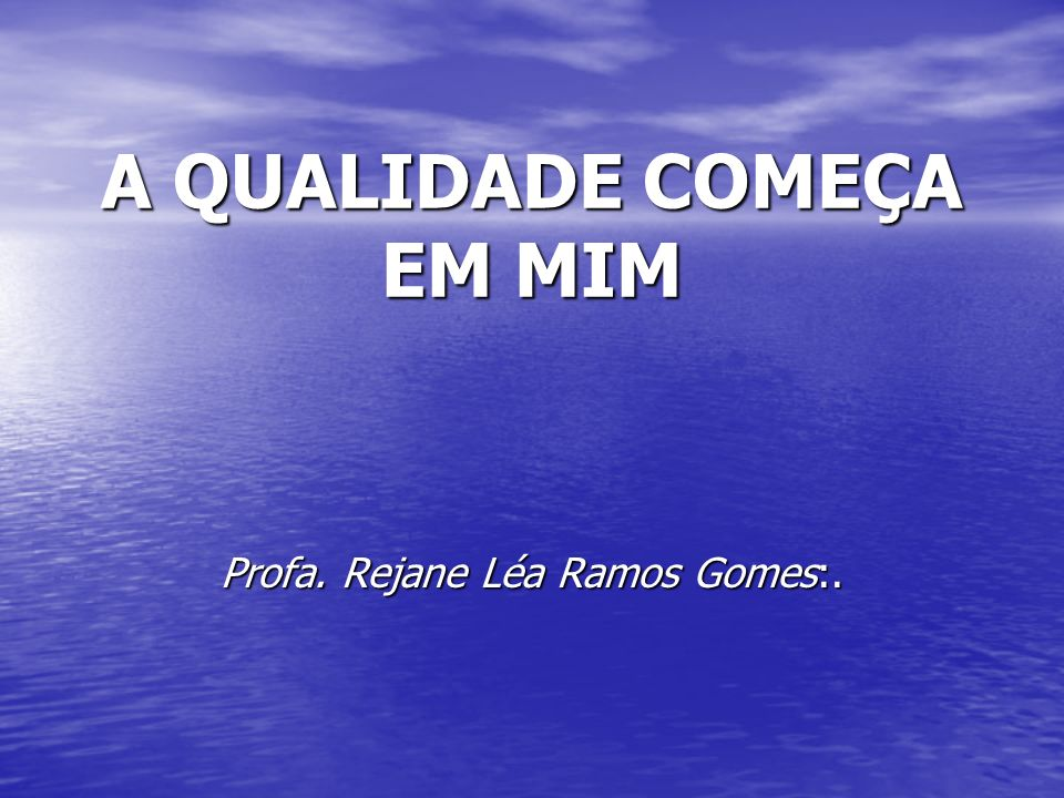 A QUALIDADE COMEÇA EM MIM Profa. Rejane Léa Ramos Gomes:.