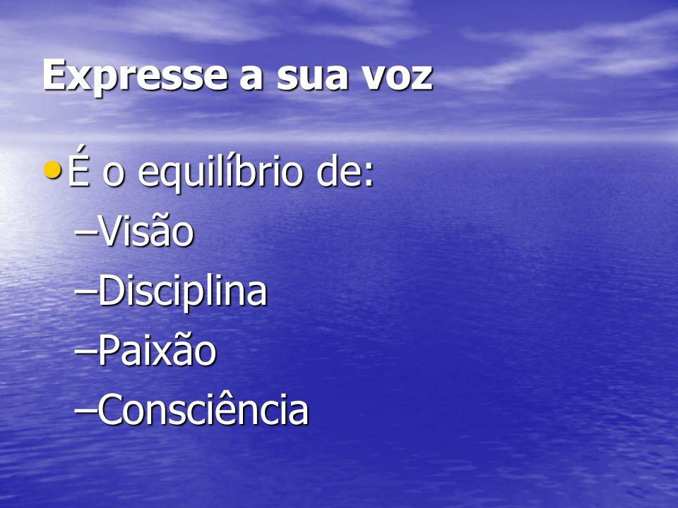 Expresse a sua voz É o equilíbrio de: É o equilíbrio de: –Visão –Disciplina –Paixão –Consciência