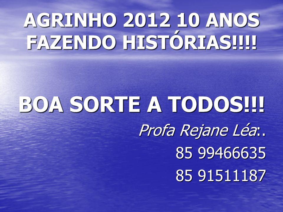 AGRINHO 2012 10 ANOS FAZENDO HISTÓRIAS!!!! BOA SORTE A TODOS!!! Profa Rejane Léa:. 85 99466635 85 91511187