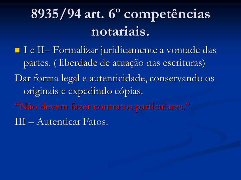 8935/94 art. 6º competências notariais. I e II– Formalizar juridicamente a vontade das partes. ( liberdade de atuação nas escrituras) I e II– Formaliz