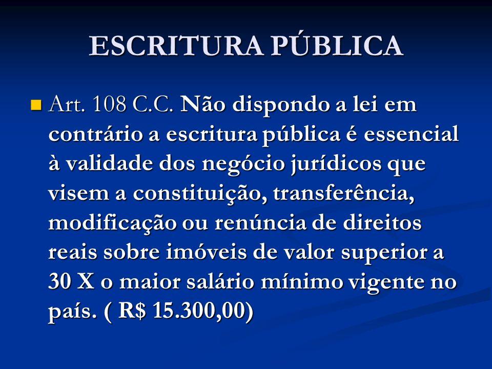 ESCRITURA PÚBLICA Art. 108 C.C. Não dispondo a lei em contrário a escritura pública é essencial à validade dos negócio jurídicos que visem a constitui