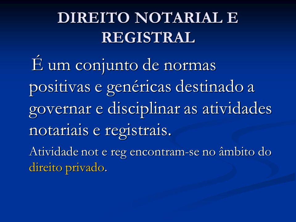 DIREITO NOTARIAL E REGISTRAL É um conjunto de normas positivas e genéricas destinado a governar e disciplinar as atividades notariais e registrais. É