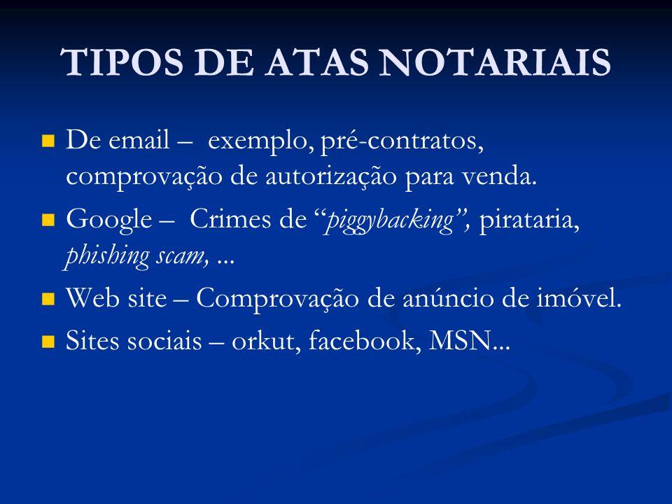 TIPOS DE ATAS NOTARIAIS De email – exemplo, pré-contratos, comprovação de autorização para venda. Google – Crimes de piggybacking, pirataria, phishing