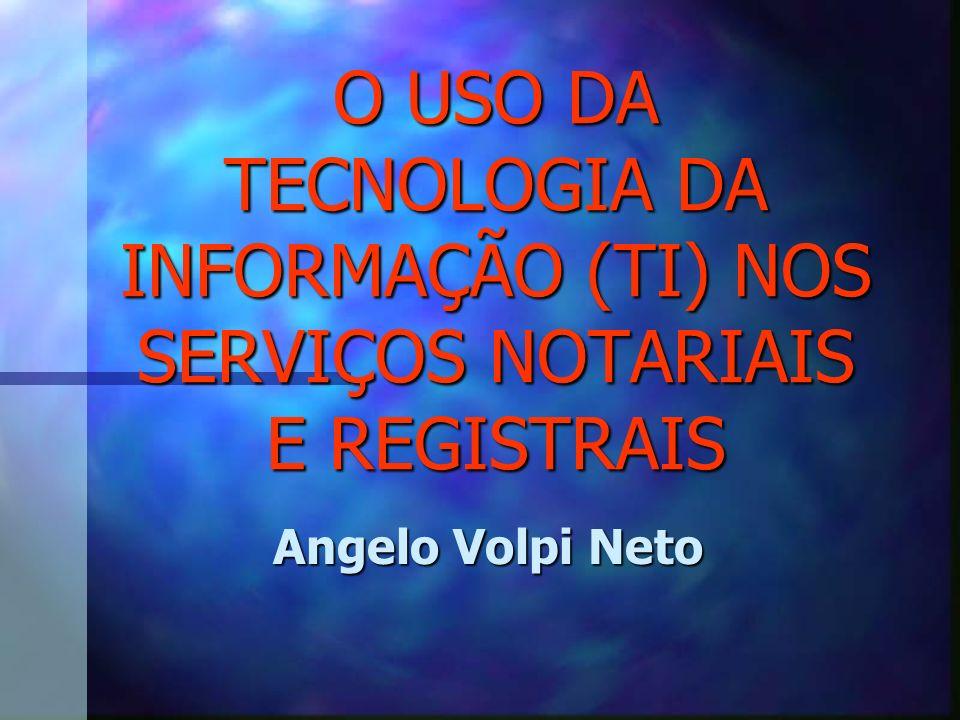 O USO DA TECNOLOGIA DA INFORMAÇÃO (TI) NOS SERVIÇOS NOTARIAIS E REGISTRAIS Angelo Volpi Neto