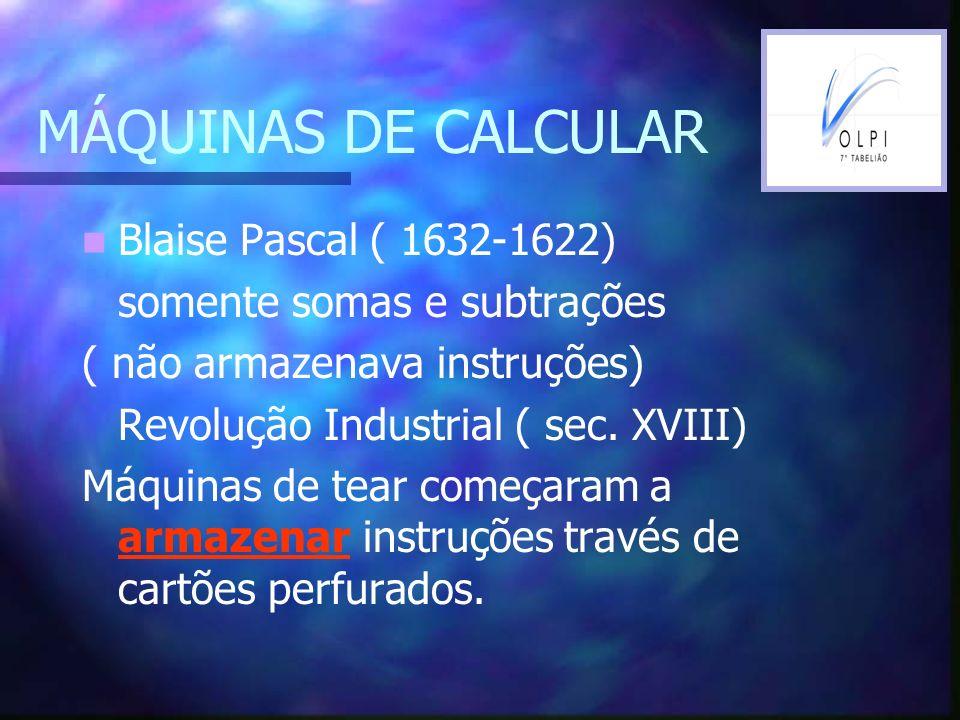 MÁQUINAS DE CALCULAR Blaise Pascal ( 1632-1622) somente somas e subtrações ( não armazenava instruções) Revolução Industrial ( sec. XVIII) Máquinas de