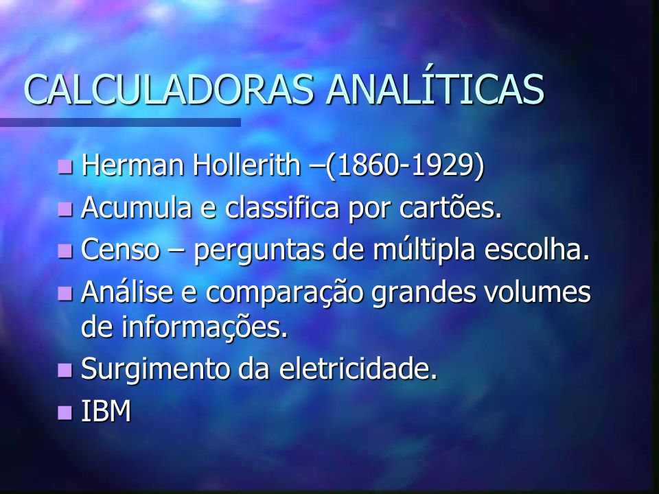 CALCULADORAS ANALÍTICAS Herman Hollerith –(1860-1929) Herman Hollerith –(1860-1929) Acumula e classifica por cartões. Acumula e classifica por cartões