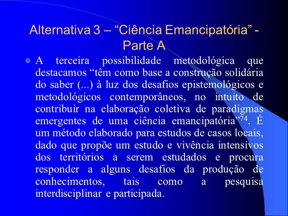Alternativa 3 – Ciência Emancipatória - Parte A A terceira possibilidade metodológica que destacamos têm como base a construção solidária do saber (..