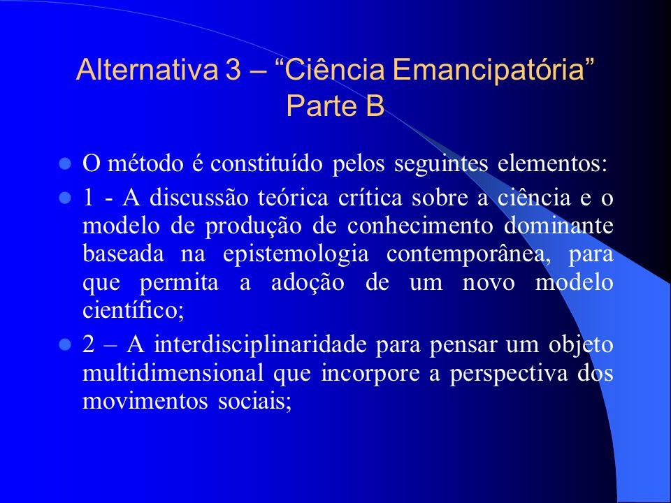 Alternativa 3 – Ciência Emancipatória Parte B O método é constituído pelos seguintes elementos: 1 - A discussão teórica crítica sobre a ciência e o mo