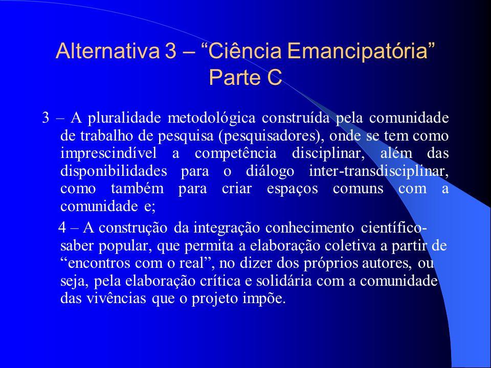 Alternativa 3 – Ciência Emancipatória Parte C 3 – A pluralidade metodológica construída pela comunidade de trabalho de pesquisa (pesquisadores), onde