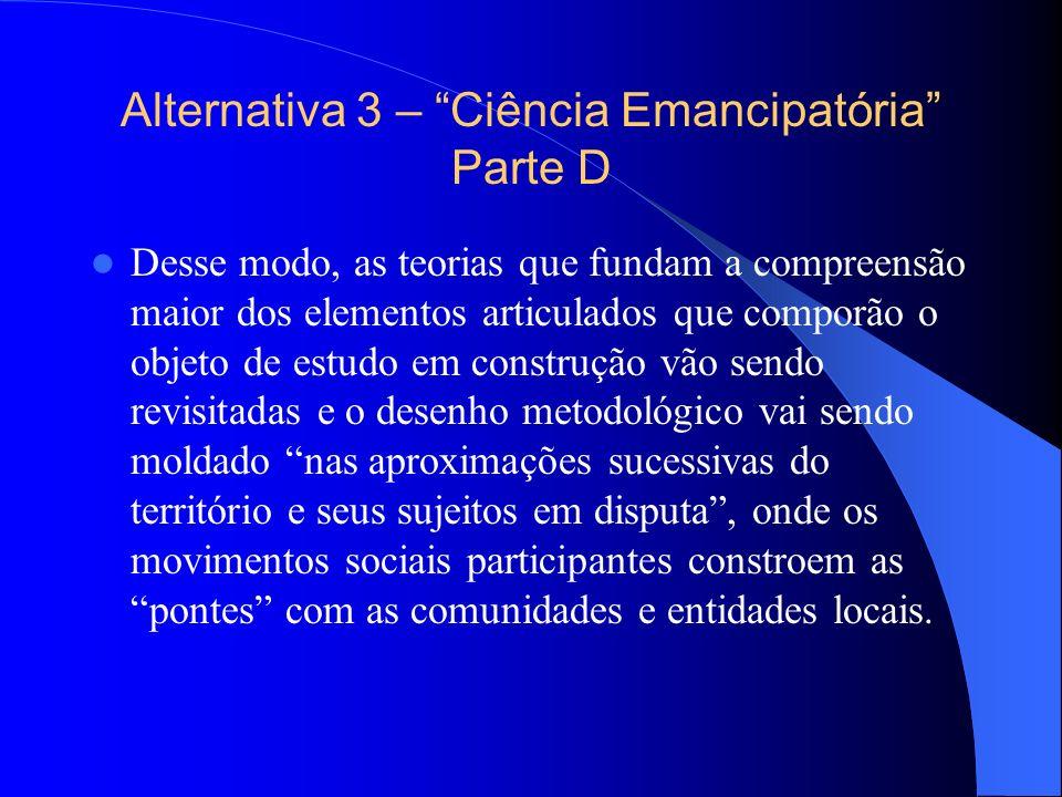 Alternativa 3 – Ciência Emancipatória Parte D Desse modo, as teorias que fundam a compreensão maior dos elementos articulados que comporão o objeto de