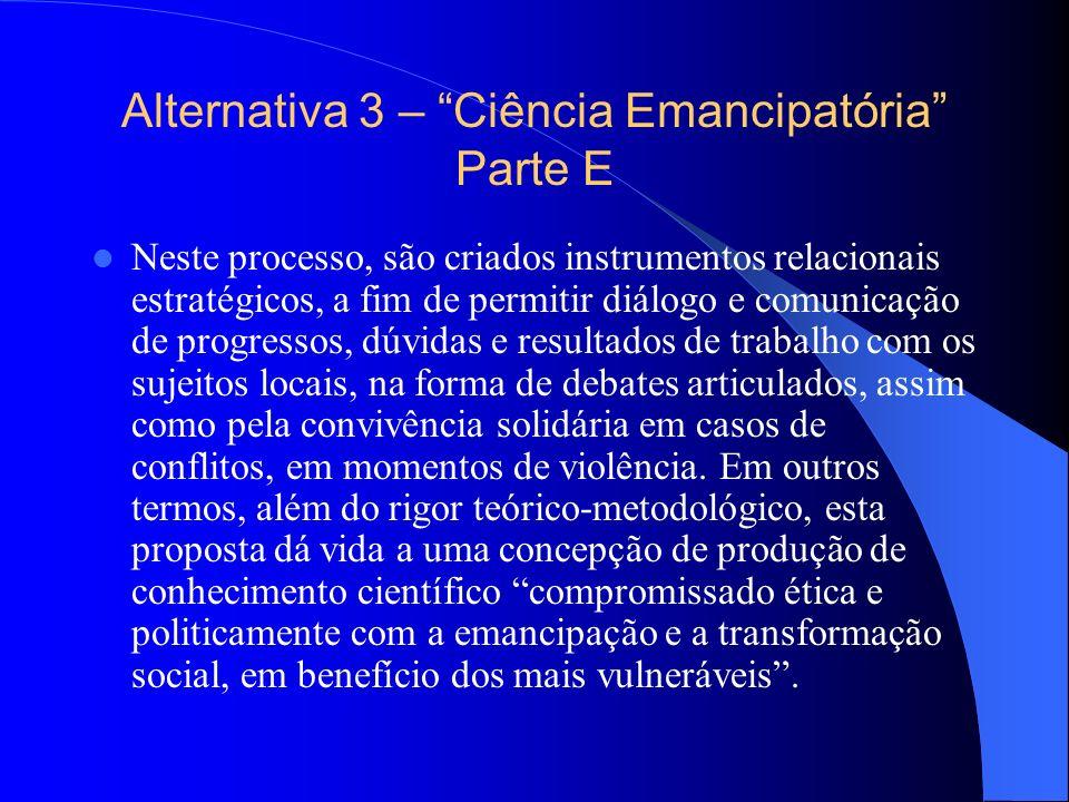 Alternativa 3 – Ciência Emancipatória Parte E Neste processo, são criados instrumentos relacionais estratégicos, a fim de permitir diálogo e comunicaç
