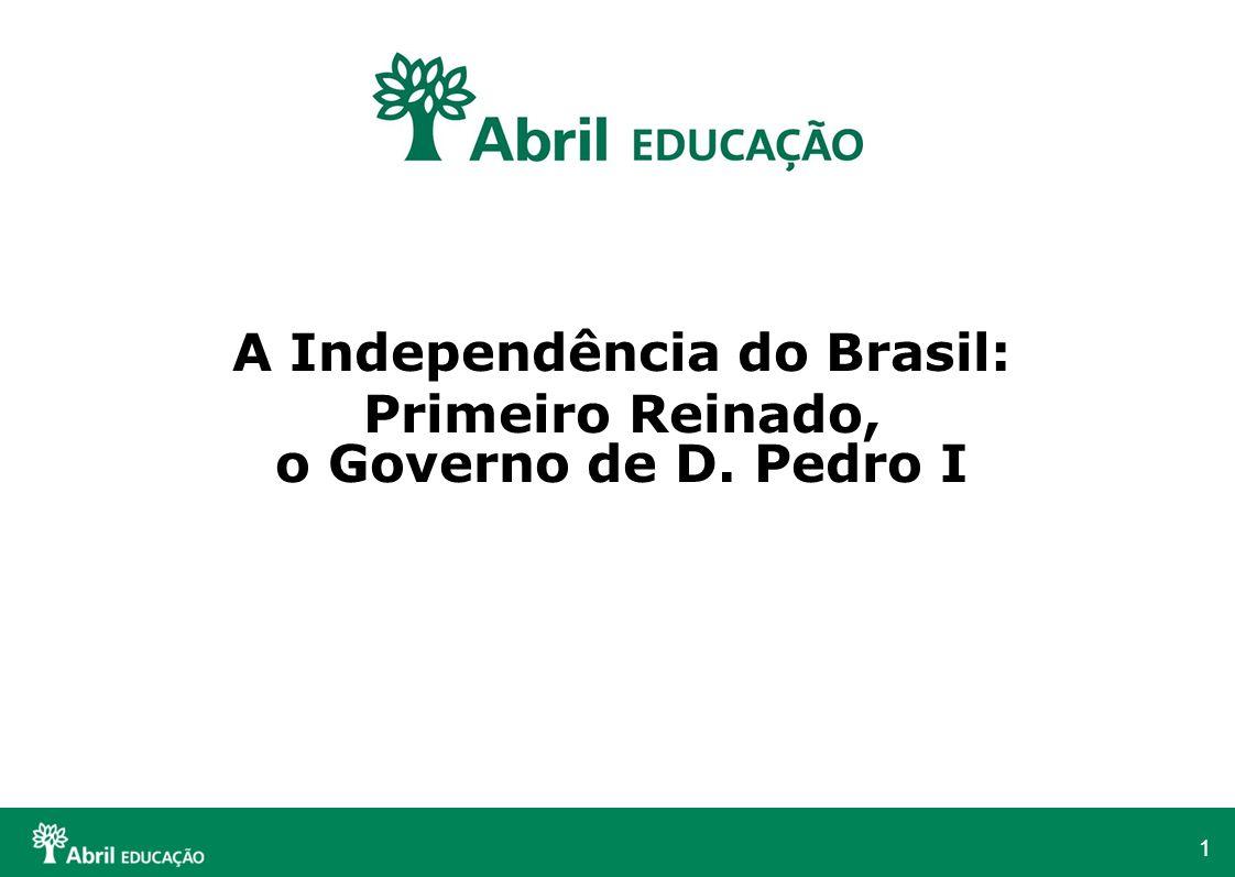 1 A Independência do Brasil: Primeiro Reinado, o Governo de D. Pedro I