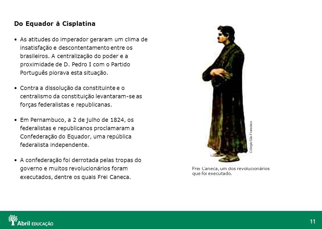 11 Do Equador à Cisplatina As atitudes do imperador geraram um clima de insatisfação e descontentamento entre os brasileiros. A centralização do poder