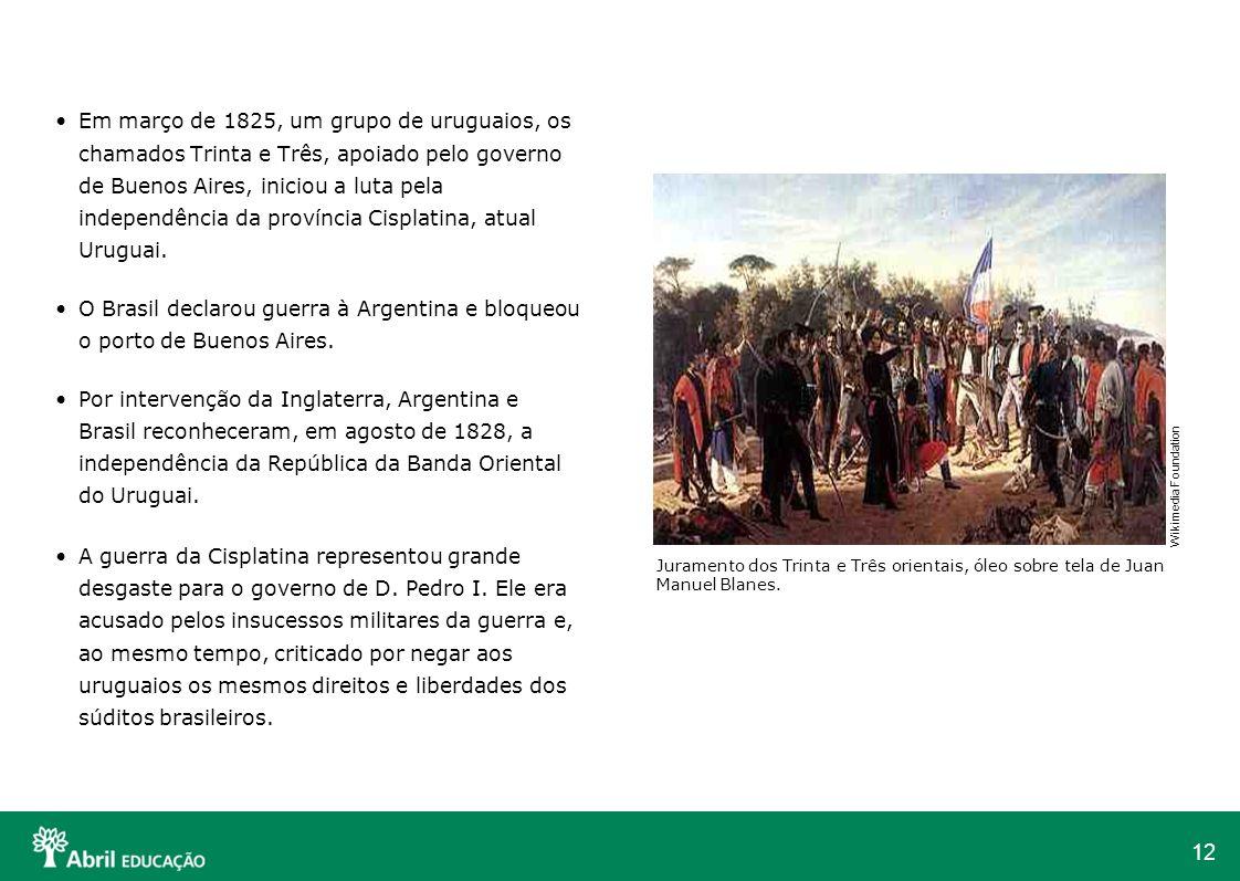 12 Em março de 1825, um grupo de uruguaios, os chamados Trinta e Três, apoiado pelo governo de Buenos Aires, iniciou a luta pela independência da prov