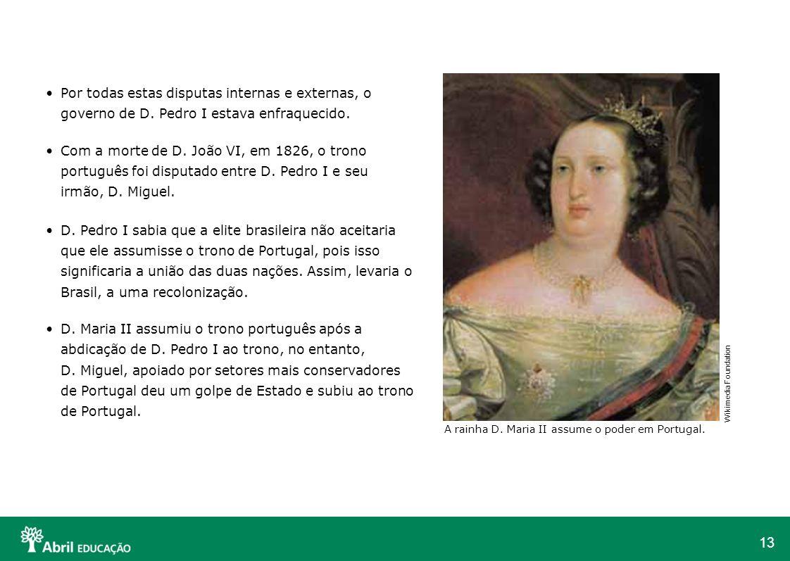 13 Por todas estas disputas internas e externas, o governo de D. Pedro I estava enfraquecido. Com a morte de D. João VI, em 1826, o trono português fo