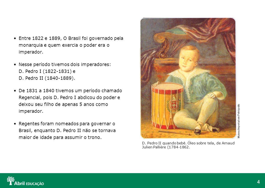 4 Entre 1822 e 1889, O Brasil foi governado pela monarquia e quem exercia o poder era o imperador. Nesse período tivemos dois imperadores: D. Pedro I
