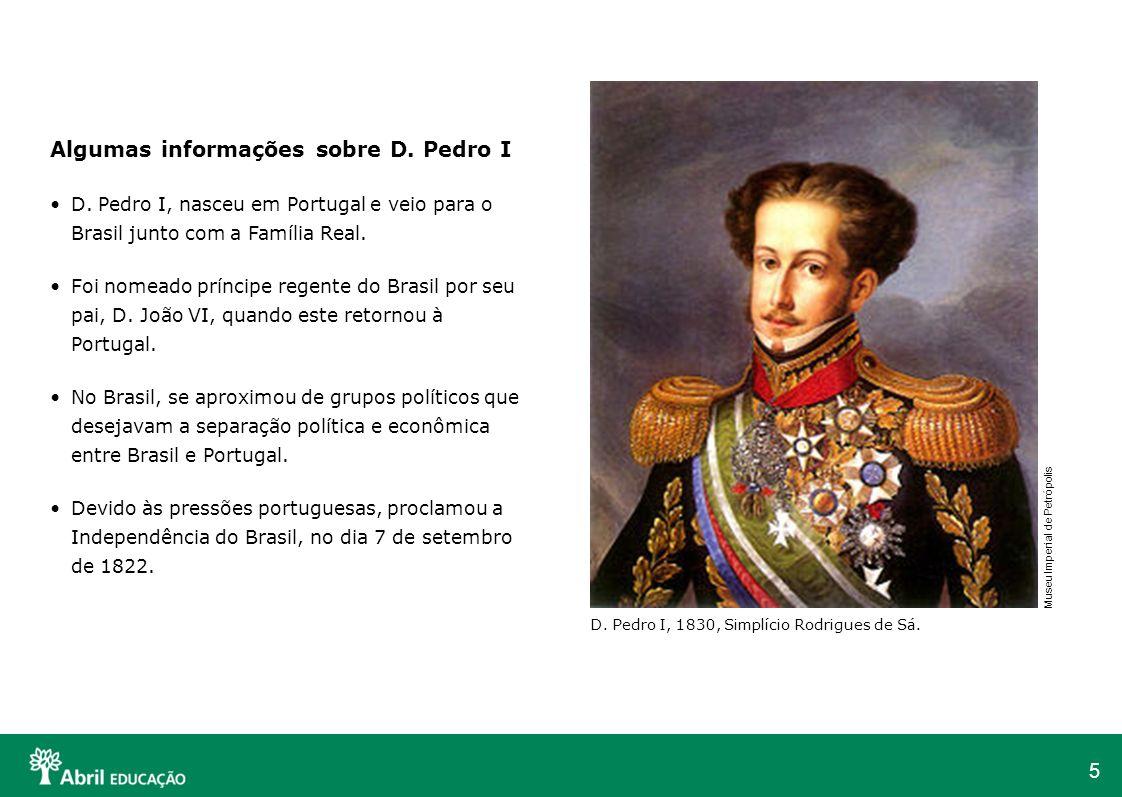 5 Algumas informações sobre D. Pedro I D. Pedro I, nasceu em Portugal e veio para o Brasil junto com a Família Real. Foi nomeado príncipe regente do B