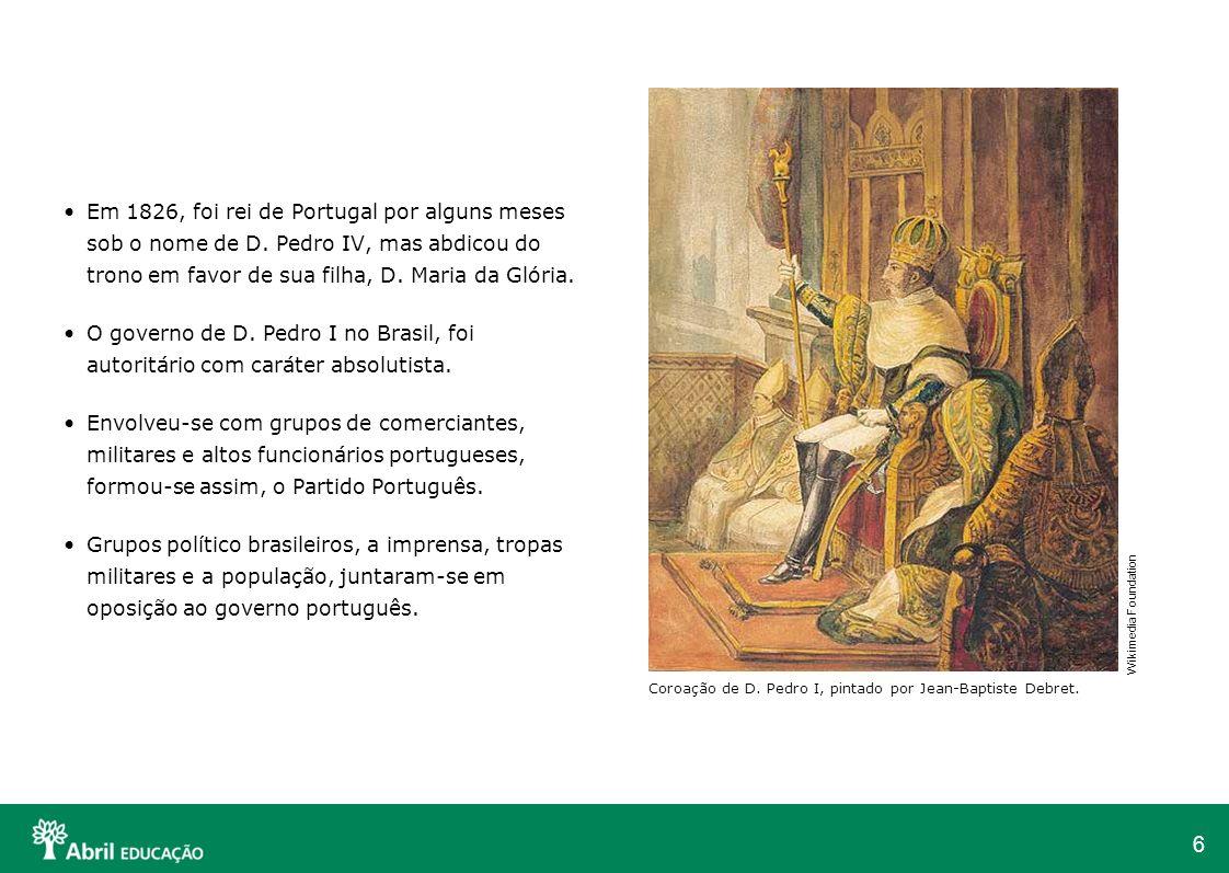 6 Em 1826, foi rei de Portugal por alguns meses sob o nome de D. Pedro IV, mas abdicou do trono em favor de sua filha, D. Maria da Glória. O governo d