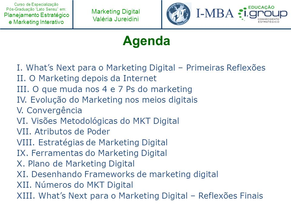 Curso de Especialização Pós-Graduação Lato Sensu em: Planejamento Estratégico e Marketing Interativo I-MBA Marketing Digital Valéria Jureidini Agenda