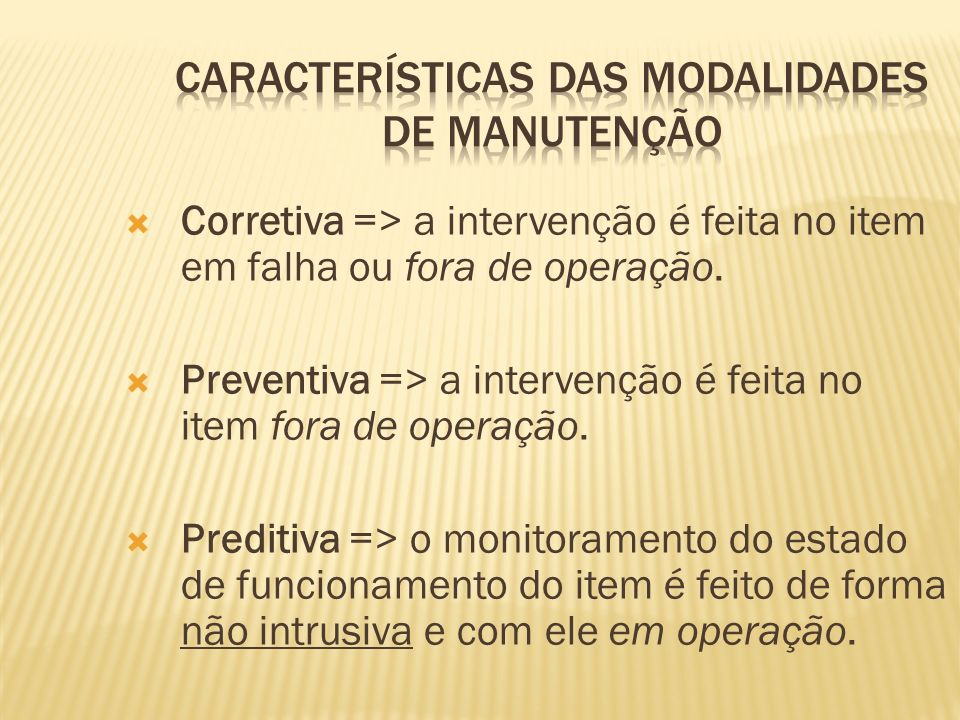 Corretiva => a intervenção é feita no item em falha ou fora de operação. Preventiva => a intervenção é feita no item fora de operação. Preditiva => o