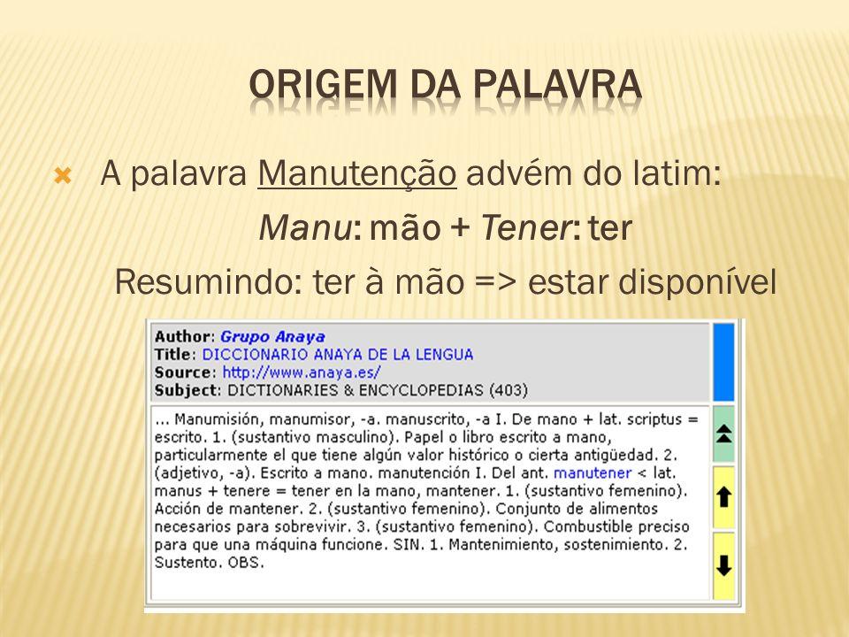 A palavra Manutenção advém do latim: Manu: mão + Tener: ter Resumindo: ter à mão => estar disponível